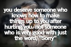"""You deserve someone who knows how to make things up to you after hurting you. Not someone who is very good with just the word, """"sorry""""."""