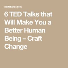 6 TED Talks that Will Make You a Better Human Being – Craft Change