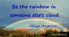 Be the rainbow in someone else's cloud, Maya Angelou, rainbows, rainy day, love, compassion, friendship, sunshine, inspirational quotes