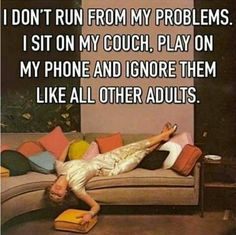 I don't run from my problems. I sit on my couch, play on my phone and ignore them like all other adults. ;D