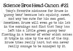 Science Bros Headcanon Tony's favorite nickname for Bruce is 'gummy bear' because he's squishy, sweet, and way too cute for his own good. Sometimes, Bruce will even go to his lab in the mornings and find that Tony has left him a little green. Marvel Heroes, Marvel Avengers, Bruce Banner, Robert Downey Jr, Tony Stark, Marvel Movies, Marvel Cinematic Universe, Deadpool, Nerdy