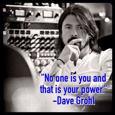 """""""No one is you and that is your power."""" -Dave Grohl"""