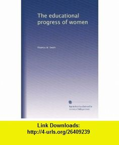 The educational progress of women Thomas M. Smith ,   ,  , ASIN: B003HKRVL6 , tutorials , pdf , ebook , torrent , downloads , rapidshare , filesonic , hotfile , megaupload , fileserve