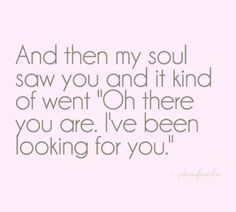 "And then my soul saw you and it kind of went ""Oh there you are.  I've been looking for you."""