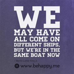 We may have all come on different ships, but we're in the same boat now - MLK, Jr. from behappy.me