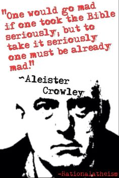 """One would go mad if one took the Bible seriously; but to take it seriously one must be already mad."" ~Aleister Crowley ~"
