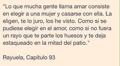"""- Julio Cortazar - """" Lo que mucha gente llama amar consiste en elegir a una mujer y casarse con ella . La eligen , te lo juro , los he visto . Como si se pudiese elegir en el amor , como si no fuera un rayo que te parte los huesos y te deja estaqueado en la mitad del patio . . . """" - Rayuela - Words Quotes, Love Quotes, Inspirational Quotes, Gabriel Garcia Marquez Quotes, Flirty Quotes, Human Emotions, Spanish Quotes, True Words, Just Love"""