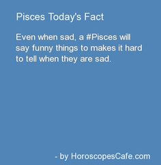 Pisces camouflage their sadness more than anyone you'll ever know.
