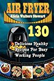 Air Fryer: 130 Delicious Healthy Recipes For Busy Working People( Air Fryer Cookbook, Instant Pot, Clean Eating, Weight Watcher, Healthy Cookbook, Paleo, Vegan) - https://www.trolleytrends.com/?p=598656