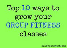 Top 10 ways to grow your group fitness classes via A Lady Goes West http://aladygoeswest.com/2014/10/09/top-10-ways-to-grow-your-group-fitness-classes/