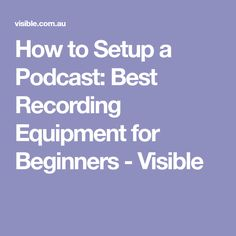 How to Setup a Podcast: Best Recording Equipment for Beginners - Visible