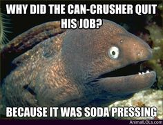 Some Of The Most Hilariously Bad Jokes You Will Ever Read - Why the Can Crusher Quit His Job