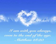 I am with you always, even to the end of the age.  Matthew 28:20