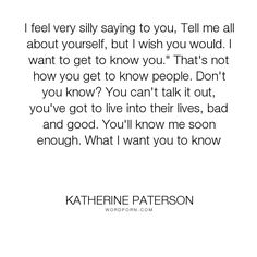 """Katherine Paterson - """"I feel very silly saying to you, Tell me all about yourself, but I wish you would...."""". truth, relationships"""