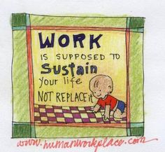 work is supposed to sustain your life not replace it
