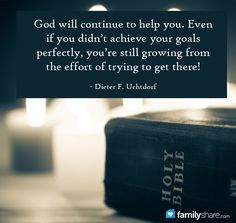 God will continue to help you. Even if you didn't achieve your goals perfectly, you're still growing  from the effort of trying to get there. - Dieter F. Uchtdorf