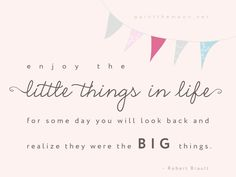 Enjoy the little things in life, for some day you will look back and realize they were the big things.