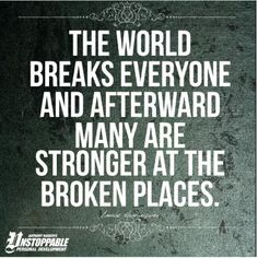 """""""The world breaks everyone and afterward many are strong at the broken places."""" Ernest Hemingway"""
