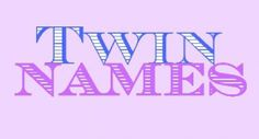 twin names! probably wont use any but just for the point of calling my twins into existence!