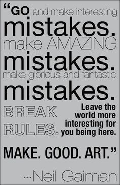 """Go ahead and make mistakes."" LEARN FROM THEM ... ""Break Rules."" ... and ""leave the world more interesting for you being here.""https://fbcdn-sphotos-e-a.akamaihd.net/hphotos-ak-prn1/935371_623095687718531_407514303_n.jpg"