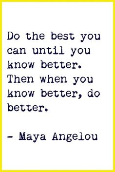 Maya Angelou | Do the best you can until you know better. Then when you know better, do better.