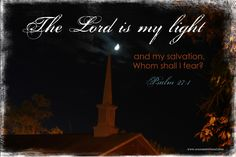 The Lord is my light and my salvation. Whom shall I fear? Psalm 27:1