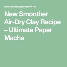 New Smoother Air-Dry Clay Recipe – Ultimate Paper Mache