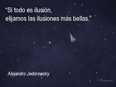 If it's all an illusion, let's choose the most beautiful ones.  -Alejandro Jodorowsky