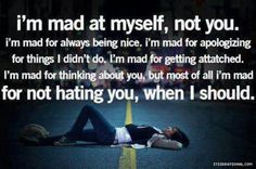 I'm Mad at Myself, but not because I don't hate you. Because I know how you treat me and I still stay.