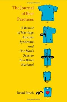 The Journal of Best Practices: A Memoir of Marriage, Asperger Syndrome, and One Man's Quest to Be a Better Husband by David Finch, http://www.amazon.com/gp/product/1439189714/ref=cm_sw_r_pi_alp_5tGNpb1J1YDFD