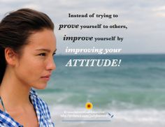 Instead of trying to prove yourself to others, improve yourself by improving your attitude.