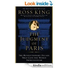 The Judgment of Paris: The Revolutionary Decade That Gave the World Impressionism by Ross King