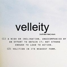Velleity; a wish or inclination, unaccompanied by an effort to obtain it; not strong enough to lead to action