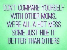 Don't compare yourself with other moms.  We're all a hot mess.