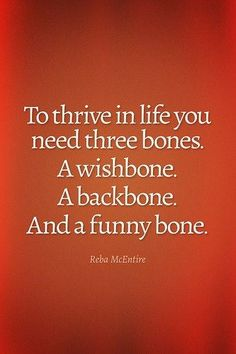 """To thrive in life you need three bones. A wishbone. A backbone. And a funny bone."" (Reba McEntire)"