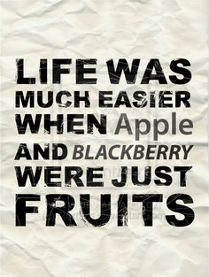 life was much easier when apple and blackberry were just fruits....true that