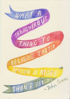 """""""What a treacherous thing to believe that a person is more than a person."""" John Green, Paper Towns"""
