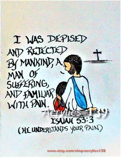 He was despised and rejected by mankind, a man of suffering, familiar with pain. Isaiah 53:3 (He understands your pain) Scripture doodle of encouragement
