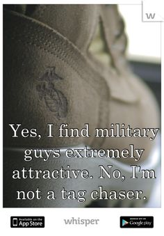 Yes, I find military guys extremely attractive. No, I'm not a tag chaser.
