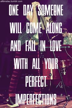One day someone will come along and fall in love with all your perfect imperfections. :))
