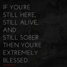 Alcohol is the thief of time. If you're still here, still alive, and still sober then you're extremely blessed ♡