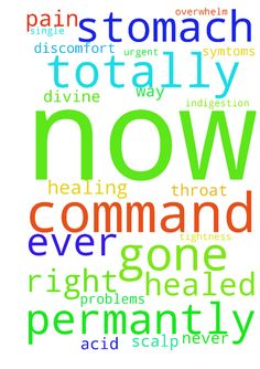 totally healing in jesus name -  	urgent please all pray in jesus name I command my stomach totally healed in every way right now in jesus name I command all every single all stomach problems all symtoms totally gone from my stomach permantly right now in jesus name I will never ever get wind indigestion all pain any discomfort tightness tenderness any acid problems acid reflux pain in my stomach ever ever again I command all of these symtoms totally gone from my stomach permantly now never…