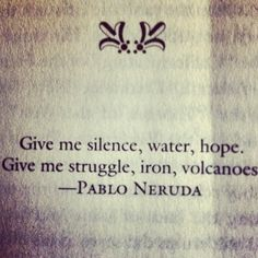 Give me silence, water hope. Give me struggle, iron, volcanoes. Pablo Neruda. This is actually funny because I need all of those, literally. haha!