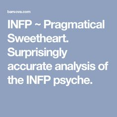 INFP ~ Pragmatical Sweetheart. Surprisingly accurate analysis of the INFP psyche.