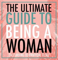 The Ultimate Guide To Being A Woman.  Got it.