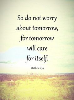 Top 35 Prayer Quotes – Be Encouraged and Inspired So do not worry about tomorrow, for tomorrow will care for itself. Prayer Quotes, Faith Quotes, Bible Quotes, Qoutes, Blessed Quotes, Quotations, Positive Quotes, Motivational Quotes, Inspirational Quotes