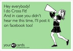Hey everybody! I do Cross Fit! And in case you didn't hear me this time, I'll post it on facebook too!