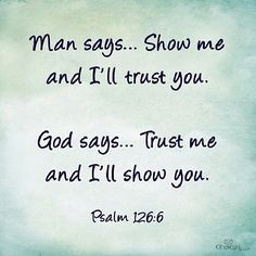 man says...show me and I'll trust you.  God says......Trust Me and I'll show you. Psalm 126:6