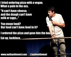 You mean food? Our food can't have food in  it?! Genuinely confused by veganism XD