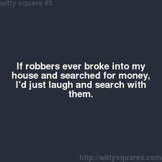 If robbers ever broken into my house and searched for money I'd laugh and search with them.